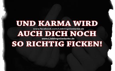 Und Karma wird auch dich noch so richtig ficken!