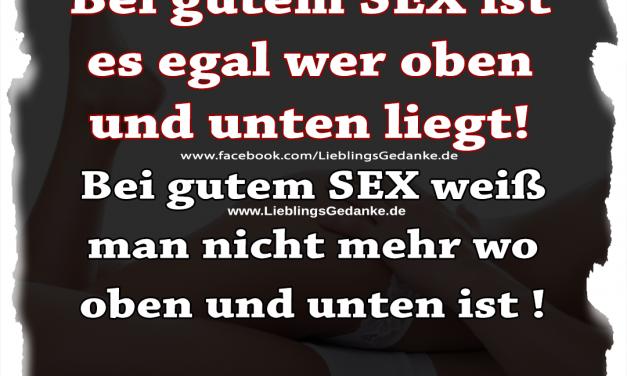 Bei gutem SEX ist es egal wer oben und unten liegt! Bei gutem SEX weiß man nicht mehr wo oben und unten ist !