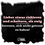 Lieber etwas riskieren und scheitern, als ewig bereuen, sich nicht getraut zu haben!