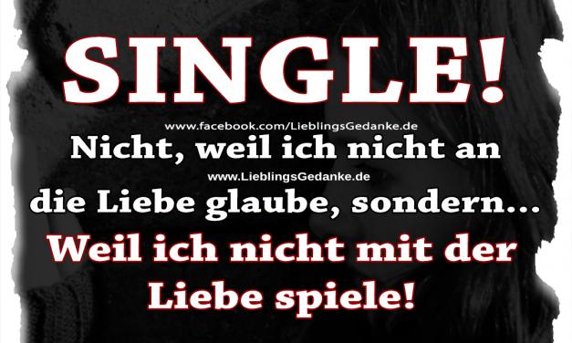 SINGLE! Nicht weil ich nicht an die Liebe glaube, sondern… Weil ich nicht mit der Liebe spiele!