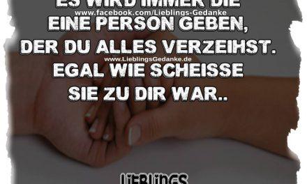 Es wird immer die eine Person geben, der du alles verzeihst. Egal wie scheisse sie zu dir war ..